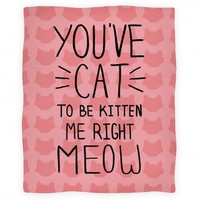 You've Cat to be Kitten Me Right Meow Blanket