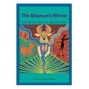 The Shaman's Mirror: Visionary Art of the Huichol - Hope MacLean