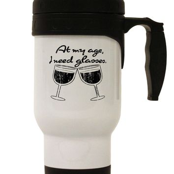 At My Age I Need Glasses - Wine Distressed Stainless Steel 14oz Travel Mug by TooLoud