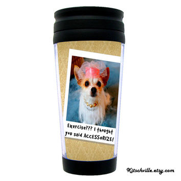 Funny Travel Mug for Fashion & Dog Lovers ~ Exercise? I thought you said ACCESSORIZE!