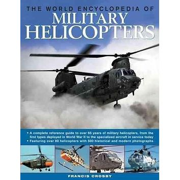 The World Encyclopedia of Military Helicopters: A Complete Reference Guide to Over 65 Years of Military Helicopters, from the First Types Deployed in World War II to the Specialized Aircraft in Serv