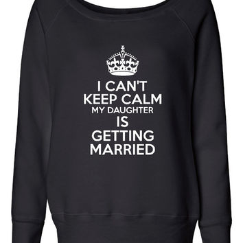 I can't Keep Calm My daughter is getting married Ladies Sweatshirt Pullover Wide neck Wedding Sweatshirt Wedding Gift Wedding Party