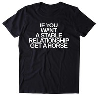 If You Want A Stable Relationship Get A Horse Shirt Funny Sarcastic Single Horse Pun Clothing Tumblr T-shirt