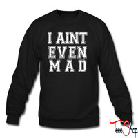 I Aint Even Mad crewneck sweatshirt