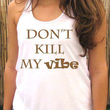 Don't kill my vibe tank top, womens tee T shirt, Screenprint for women