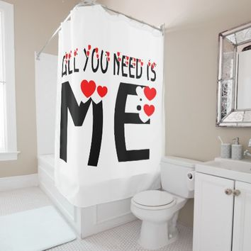 All You Need Is Me Shower Curtain