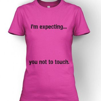 I'm Expecting.....You Not To Touch Maternity T-Shirt