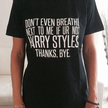 Don't even breathe next to meif ur not harry styles Tshirt black Fashion funny slogan womens girls sassy cute lazy
