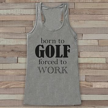Born to Golf, Forced to Work - Funny Shirts for Women - Novelty Tank - Gift for Friends - Workout Tank - Gift for Her - Golf Lover Gift Idea