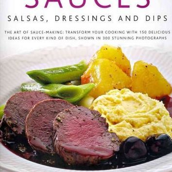 Sauces, Salsas, Dressings and Dips: The Art of Sauce Making: Transform Your Cooking With 150 Delicious Ideas for Every Kind of Dish, Shown in 300 Stunning Photographs