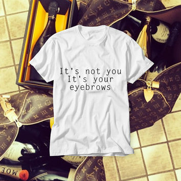 Free Shipping! Champagne! It's not You It's Your Eyebrows Sarcastic White Fashionable T-shirt
