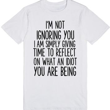 I'M NOT IGNORING YOU I'M SIMPLY GIVING YOU TIME TO REFLECT ON WHAT AN IDIOT YOU ARE BEING