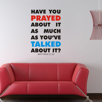 Art Wall Decals Wall Stickers Vinyl Decal Quote - Have you prayed about it as much as you've talked about it Matthew 21 22