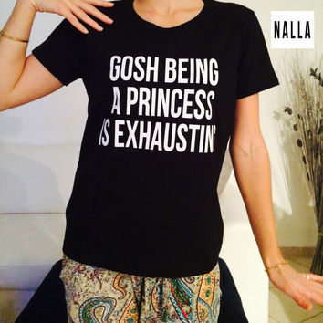 Gosh being a princess is exhausting Tshirt black Fashion funny slogan womens girls
