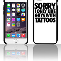 Sorry I Only Like Guys With Tattoos 5 5s 6 6plus phone cases