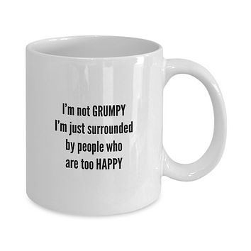 I'm not GRUMPY I'm just surrounded by people who are too HAPPY Funny Coffee Mug