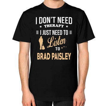 Just need to listen to brad paisley Unisex T-Shirt (on man)