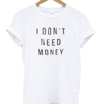 i dont need money shirt