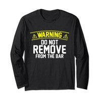 Warning Do Not Remove From The Bar Long Sleeve T-Shirt