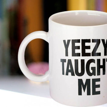 Yeezy taught me Printed typography kanye west Custom Mug funny Coffee Mug Tea Mug White Mug