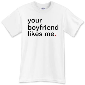 your boyfriend likes me. T-Shirt - Funny T-Shirts - Have A Great Life!™ Clothing