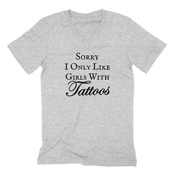 Sorry I only like girls with tattoos funny gift for him sarcastic cute cool  V Neck T Shirt