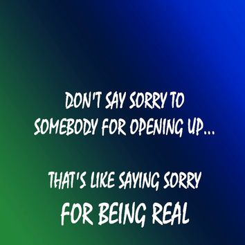 Don't say sorry to somebody for opening up... that's like saying sorry for being real.