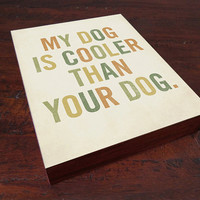 My Dog is Cooler Than Your Dog 8x10 Typography Wood by LuciusArt