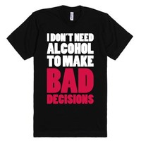 I Don't Need Alcohol To Make Bad Decisions-Unisex Black T-Shirt