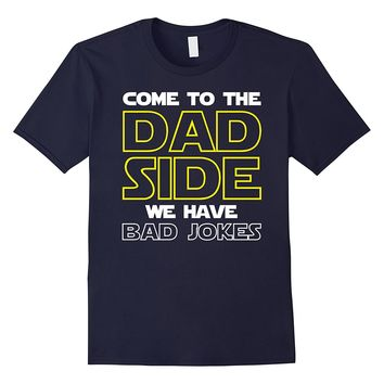 Come To The Dad Side We Have Bad Jokes Shirt Funny Father
