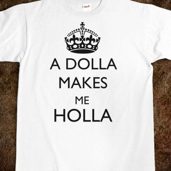 A dolla makes me holla
