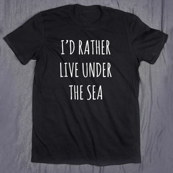 Mermaid I'd Rather Live Under The Sea Tumblr Tee Slogan T-shirt