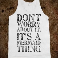 DON'T WORRT ABOUT IT, IT'S A MERMAID THING