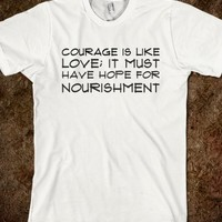 COURAGE IS LIKE LOVE; IT MUST HAVE HOPE FOR NOURISHMENT