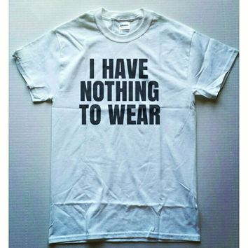 I Have Nothing To Wear. Unisex shirt. Womens shirt. Fashion Shirt. Hipster
