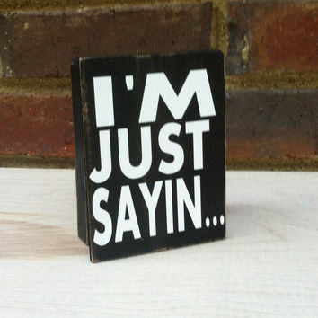 I'M Just Saying  Mini Distressed Wood Block signage Home Decor Dorm