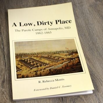 A Low Dirty Place: The Parole Camps of Annapolis, MD: 1862-1865 / Book