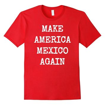 Make America Mexico Again Funny Political Protest Shirt
