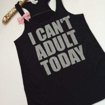 I Can't Adult Today -  Ruffles with Love - Racerback Tank - Womens Fitness - Workout Clothing - Workout Shirts with Sayings