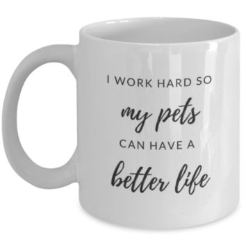 Sarcastic Coffee Mug: I Work Hard So My Pets Can Have A Better Life - Birthday Gift - Christmas Gift - Pet Owner Gift - Perfect Gift for Sibling, Parent, Relative, Best Friend, Coworker, Roommate