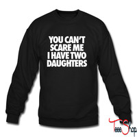 You Can't Scare Me I Have Two Daughters sweatshirt