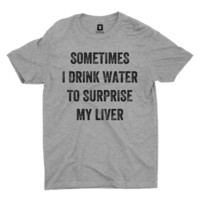 Sometimes I Drink Water To Surprise My Liver T-Shirt