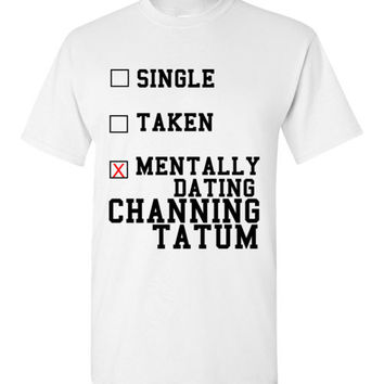 Mentally Dating Channing Tatum T-Shirt