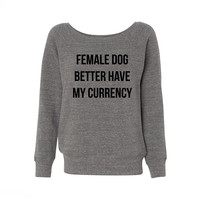 Female Dog Better Have My Currency Wideneck Sweatshirt