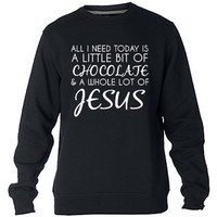 All I need today is chocolate and Jesus Sweatshirt Sweater Crewneck Men or Women Unisex Size