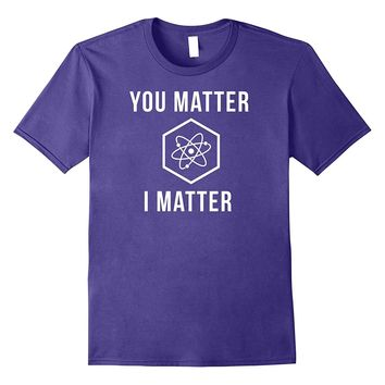 You Matter I Matter Physics Funny Science Pun Tee Shirt