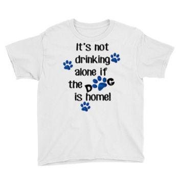 IT'S NOT DRINKING ALONE IF THE DOG IS HOME! Youth Tee
