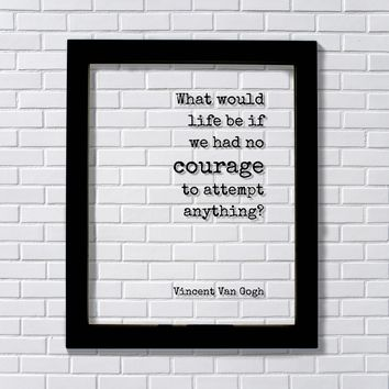 Vincent Van Gogh - Quote - What would life be if we had no courage to attempt anything? - Business