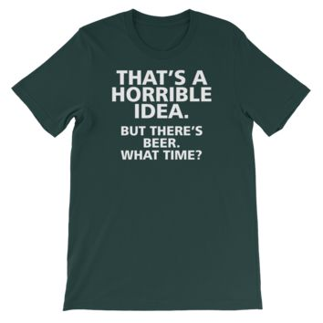 That's A Horrible Idea. But There's Beer. What Time? - Short-Sleeve Unisex T-Shirt