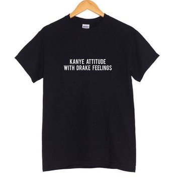 KANYE ATTITUDE WITH DRAKE FEELINGS Print Women T shirt Casual Cotton Hipster For Funny Top Tee Black White Gray B-2